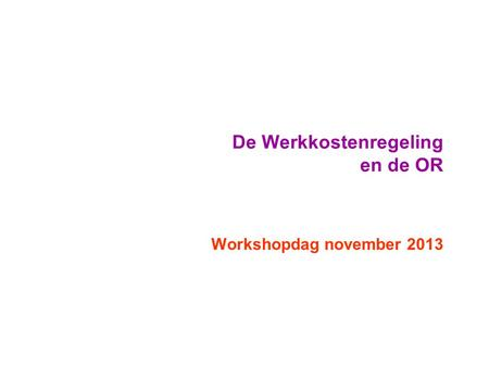 De Werkkostenregeling en de OR Workshopdag november 2013.