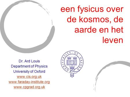 Een fysicus over de kosmos, de aarde en het leven Dr. Ard Louis Department of Physics University of Oxford www.cis.org.uk www.faraday-institute.org www.cpgrad.org.uk.