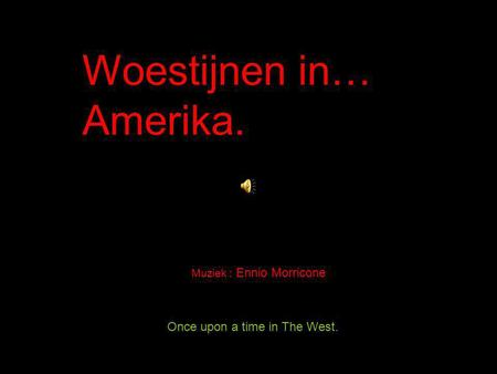 Once upon a time in The West. Woestijnen in… Amerika. Muziek : Ennio Morricone.