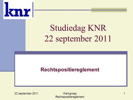 22 september 2011 Werkgroep Rechtspositiereglement 1 Studiedag KNR 22 september 2011 Rechtspositiereglement.