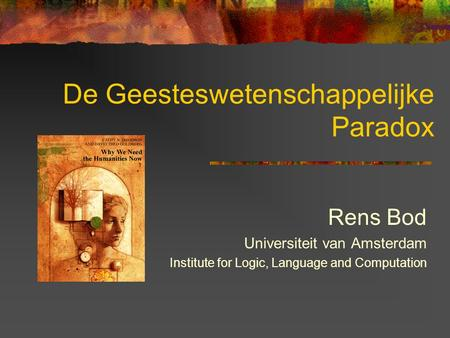 De Geesteswetenschappelijke Paradox Rens Bod Universiteit van Amsterdam Institute for Logic, Language and Computation.