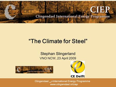 "Clingendael ﴀInternational Energy Programme www.clingendael.nl/ciep ""The Climate for Steel"" Stephan Slingerland VNO NCW, 23 April 2009."