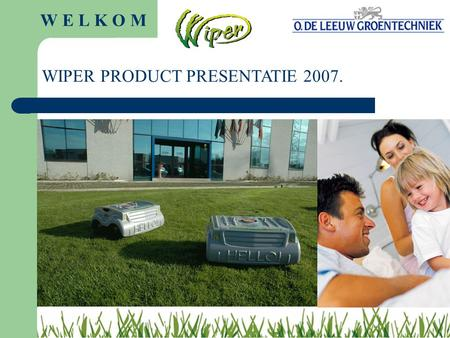 W E L K O M WIPER PRODUCT PRESENTATIE 2007. ENJOY THE FAMILY WIPER MAAIROBOTS!