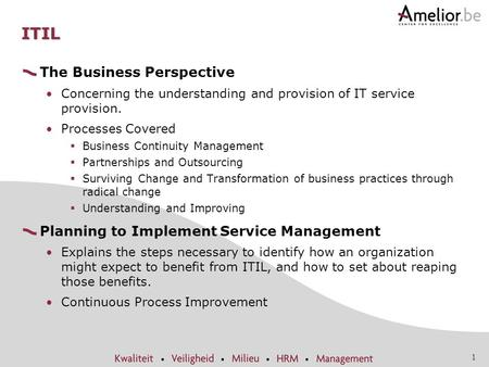 1 ITIL The Business Perspective Concerning the understanding and provision of IT service provision. Processes Covered  Business Continuity Management.