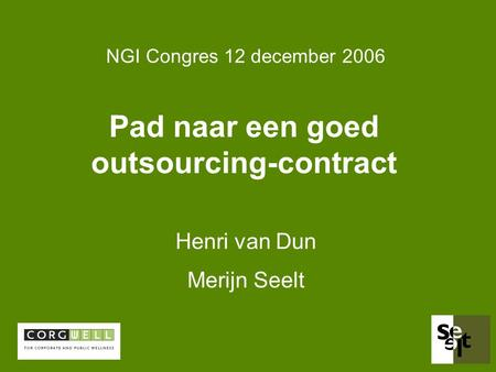 Pad naar een goed outsourcing-contract Henri van Dun Merijn Seelt NGI Congres 12 december 2006.
