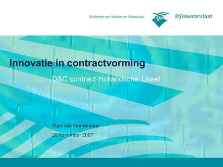 20 november 2007 Stan van Veenendaal Innovatie in contractvorming D&C contract Hollandsche IJssel.