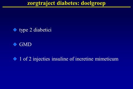 Zorgtraject diabetes: doelgroep type 2 diabetici GMD 1 of 2 injecties insuline of incretine mimeticum.