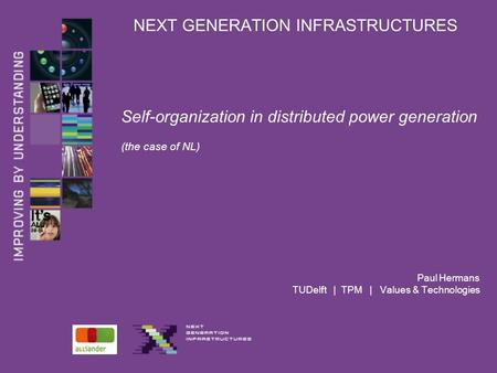 NEXT GENERATION INFRASTRUCTURES Self-organization in distributed power generation (the case of NL) Paul Hermans TUDelft | TPM | Values & Technologies.