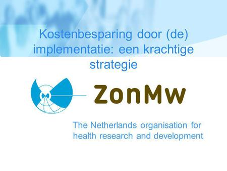The Netherlands organisation for health research and development Kostenbesparing door (de) implementatie: een krachtige strategie.