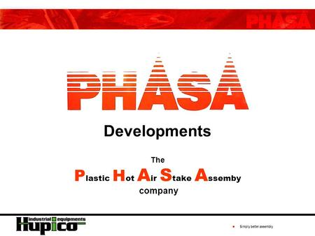 ● Simply better assembly Developments The P lastic H ot A ir S take A ssemby company.