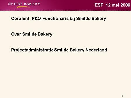 1 ESF 12 mei 2009 Cora Ent P&O Functionaris bij Smilde Bakery Over Smilde Bakery Projectadministratie Smilde Bakery Nederland.
