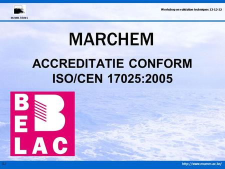[1] MUMM-RBINS Workshop on validation techniques 13-12-12 MARCHEM ACCREDITATIE CONFORM ISO/CEN 17025:2005.