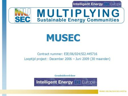 MUSEC-EIE/06/024/SI2.445716 Gesubsidieerd door Contract nummer: EIE/06/024/SI2.445716 Looptijd project : December 2006 – Juni 2009 (30 maanden) MUSEC.
