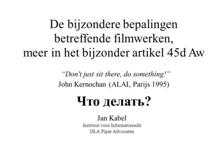 """Don't just sit there, do something!"" John Kernochan (ALAI, Parijs 1995) Jan Kabel Instituut voor Informatierecht DLA Piper Advocaten De bijzondere bepalingen."