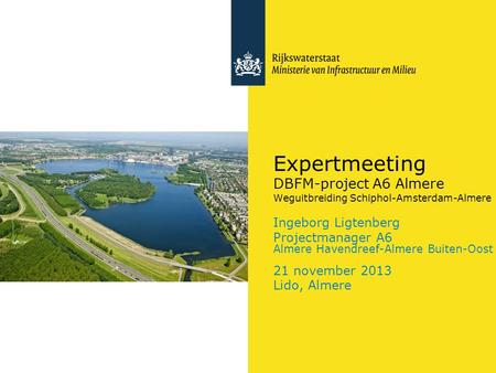 Expertmeeting DBFM-project A6 Almere Weguitbreiding Schiphol-Amsterdam-Almere Ingeborg Ligtenberg Projectmanager A6 Almere Havendreef-Almere Buiten-Oost.