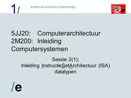 1/1/ /e/e eindhoven university of technology 5JJ20:Computerarchitectuur 2M200:Inleiding Computersystemen Sessie 2(1): Inleiding InstructieSetArchitectuur.