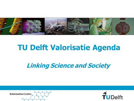 Valorisation Centre Linking Science and Society TU Delft Valorisatie Agenda.
