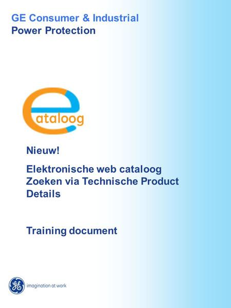Nieuw! Elektronische web cataloog Zoeken via Technische Product Details Training document GE Consumer & Industrial Power Protection.