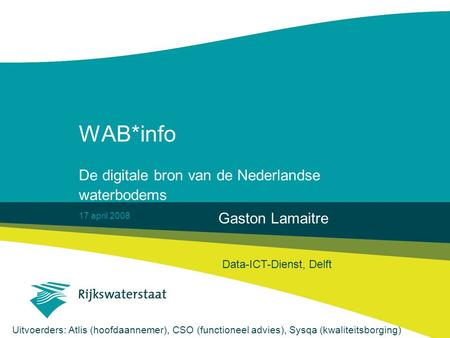 17 april 2008 WAB*info De digitale bron van de Nederlandse waterbodems Gaston Lamaitre Data-ICT-Dienst, Delft Uitvoerders: Atlis (hoofdaannemer), CSO (functioneel.