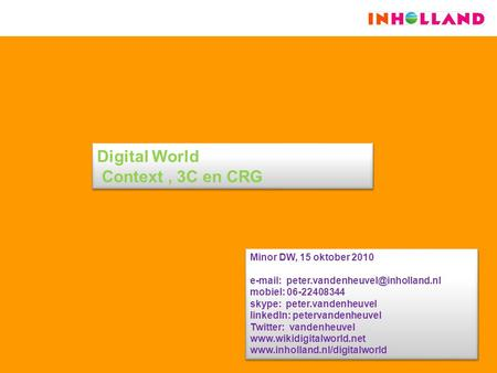Digital World Context, 3C en CRG Minor DW, 15 oktober 2010   mobiel: 06-22408344 skype: peter.vandenheuvel linkedIn: