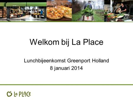 Welkom bij La Place Lunchbijeenkomst Greenport Holland 8 januari 2014.