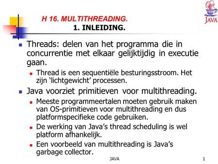 JAVA1 H 16. MULTITHREADING. 1. INLEIDING. Threads: delen van het programma die in concurrentie met elkaar gelijktijdig in executie gaan. Thread is een.