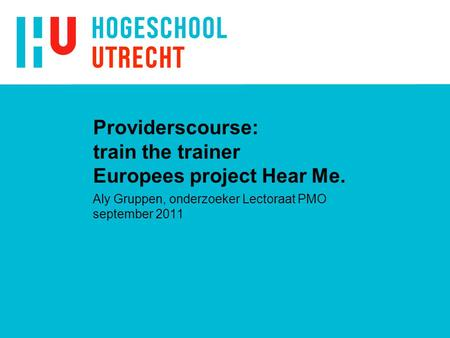 Providerscourse: train the trainer Europees project Hear Me. Aly Gruppen, onderzoeker Lectoraat PMO september 2011.