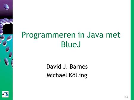 Programmeren in Java met BlueJ David J. Barnes Michael Kölling 2.1.