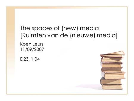 The spaces of (new) media [Ruimten van de (nieuwe) media] Koen Leurs 11/09/2007 D23, 1.04.