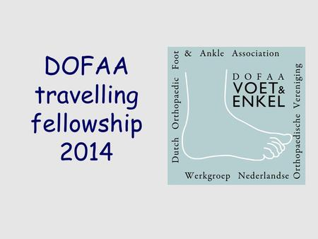 DOFAA travelling fellowship 2014. DOFAA TRAVELLING FELLOWSHIP 2014 -Dutch Orthopaedic Foot and Ankle association -Werkgroep voet en enkel van de NOV -www.dofaa.nl.