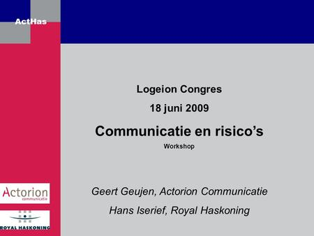 ActHas Logeion Congres 18 juni 2009 Communicatie en risico's Workshop Geert Geujen, Actorion Communicatie Hans Iserief, Royal Haskoning.