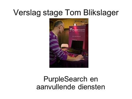 Verslag stage Tom Blikslager PurpleSearch en aanvullende diensten.