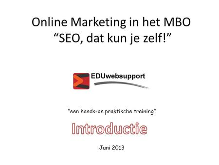 "Online Marketing in het MBO ""SEO, dat kun je zelf!"" ""een hands-on praktische training"" Juni 2013."