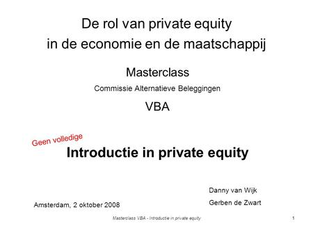 Masterclass VBA - Introductie in private equity1 De rol van private equity in de economie en de maatschappij Introductie in private equity Danny van Wijk.