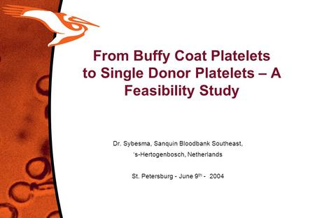 From Buffy Coat Platelets to Single Donor Platelets – A Feasibility Study Dr. Sybesma, Sanquin Bloodbank Southeast, 's-Hertogenbosch, Netherlands St. Petersburg.