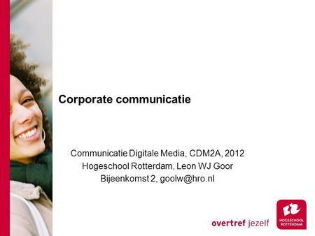 Corporate communicatie Communicatie Digitale Media, CDM2A, 2012 Hogeschool Rotterdam, Leon WJ Goor Bijeenkomst 2,
