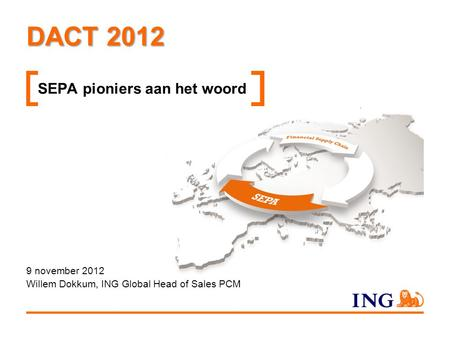 DACT 2012 SEPA pioniers aan het woord 9 november 2012 Willem Dokkum, ING Global Head of Sales PCM.