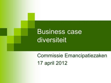 Business case diversiteit Commissie Emancipatiezaken 17 april 2012.