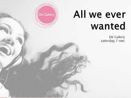 All we ever wanted De Galerij zaterdag 7 mei.