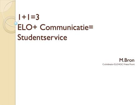 1+1=3 ELO+ Communicatie= Studentservice M.Bron Coördinator ELO ROC Friese Poort.