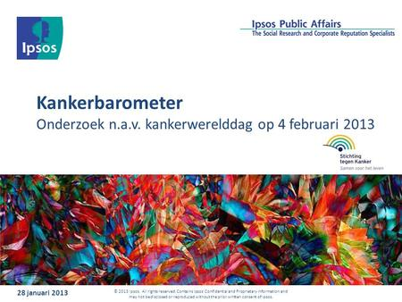 Kankerbarometer Onderzoek n.a.v. kankerwerelddag op 4 februari 2013 28 januari 2013 © 2013 Ipsos. All rights reserved. Contains Ipsos' Confidential and.