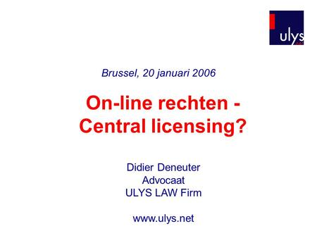 Brussel, 20 januari 2006 On-line rechten - Central licensing? Didier Deneuter Advocaat ULYS LAW Firm www.ulys.net.