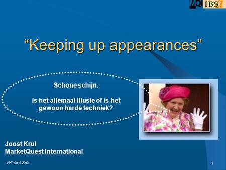 "1 VPT okt. 6 2003 ""Keeping up appearances"" Schone schijn. Is het allemaal illusie of is het gewoon harde techniek? Joost Krul MarketQuest International."
