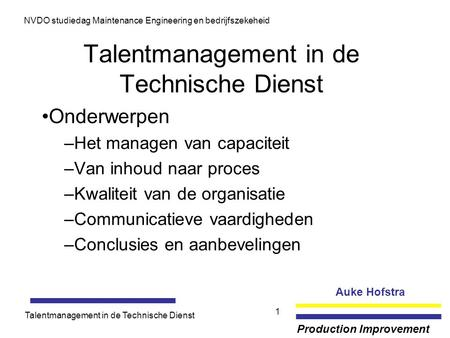 Auke Hofstra Production Improvement NVDO studiedag Maintenance Engineering en bedrijfszekeheid Talentmanagement in de Technische Dienst 1 Onderwerpen –Het.