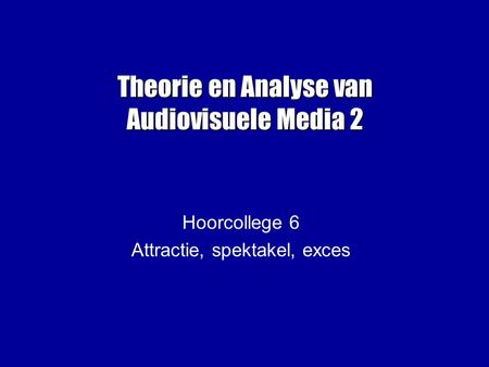 Theorie en Analyse van Audiovisuele Media 2 Hoorcollege 6 Attractie, spektakel, exces.