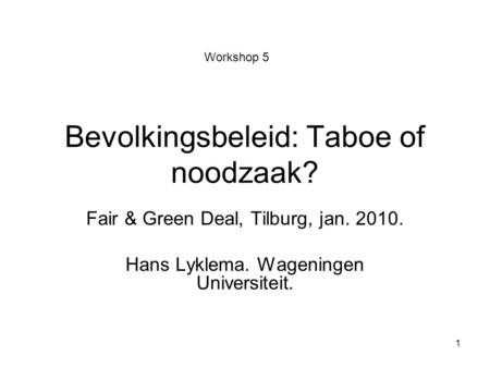 1 Bevolkingsbeleid: Taboe of noodzaak? Fair & Green Deal, Tilburg, jan. 2010. Hans Lyklema. Wageningen Universiteit. Workshop 5.