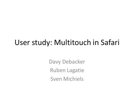 User study: Multitouch in Safari Davy Debacker Ruben Lagatie Sven Michiels.