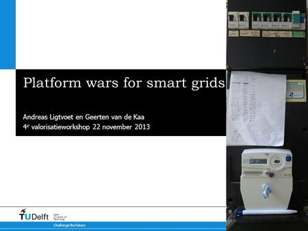 Challenge the future Delft University of Technology Platform wars for smart grids Met subkop Andreas Ligtvoet en Geerten van de Kaa 4 e valorisatieworkshop.