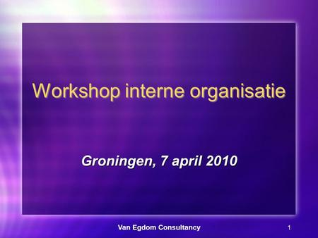 Van Egdom Consultancy 1 Workshop interne organisatie Groningen, 7 april 2010.