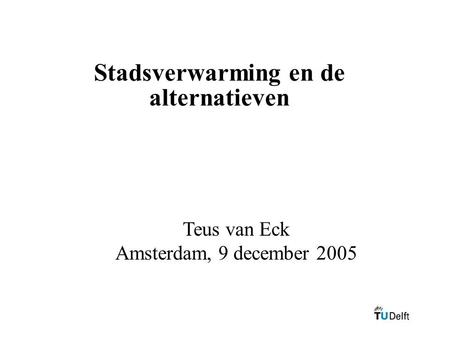 Stadsverwarming en de alternatieven Teus van Eck Amsterdam, 9 december 2005.
